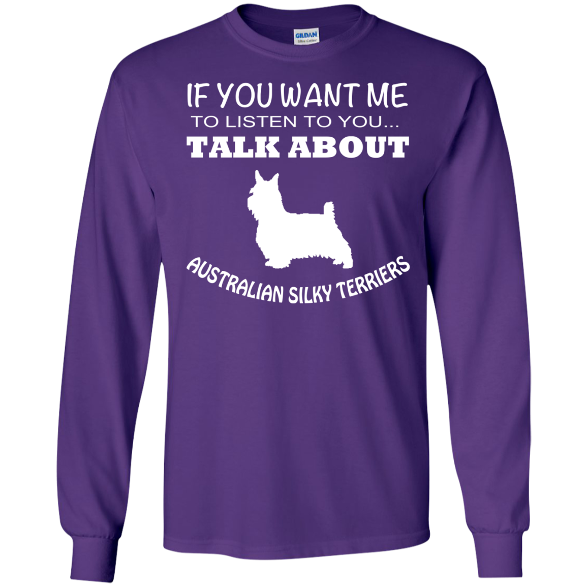If You Want Me To Listen To You Talk About Australian Silky Terriers Long Sleeve Tees