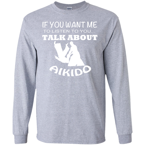 If You Want Me To Listen To You Talk About Aikido Long Sleeve Tees