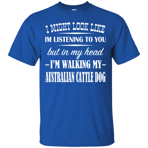 I Might Look Like Im Listening To You But In My Head Im Walking My Australian Cattle Dog Tee
