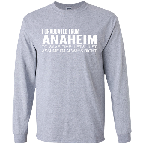 I Graduated From Anaheim To Save Time Lets Just Assume Im Always Right Long Sleeve Tees