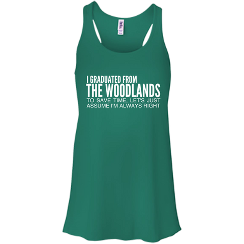 I Graduated From The Woodlands To Save Time Lets Just Assume Im Always Right Flowy Racerback Tanks