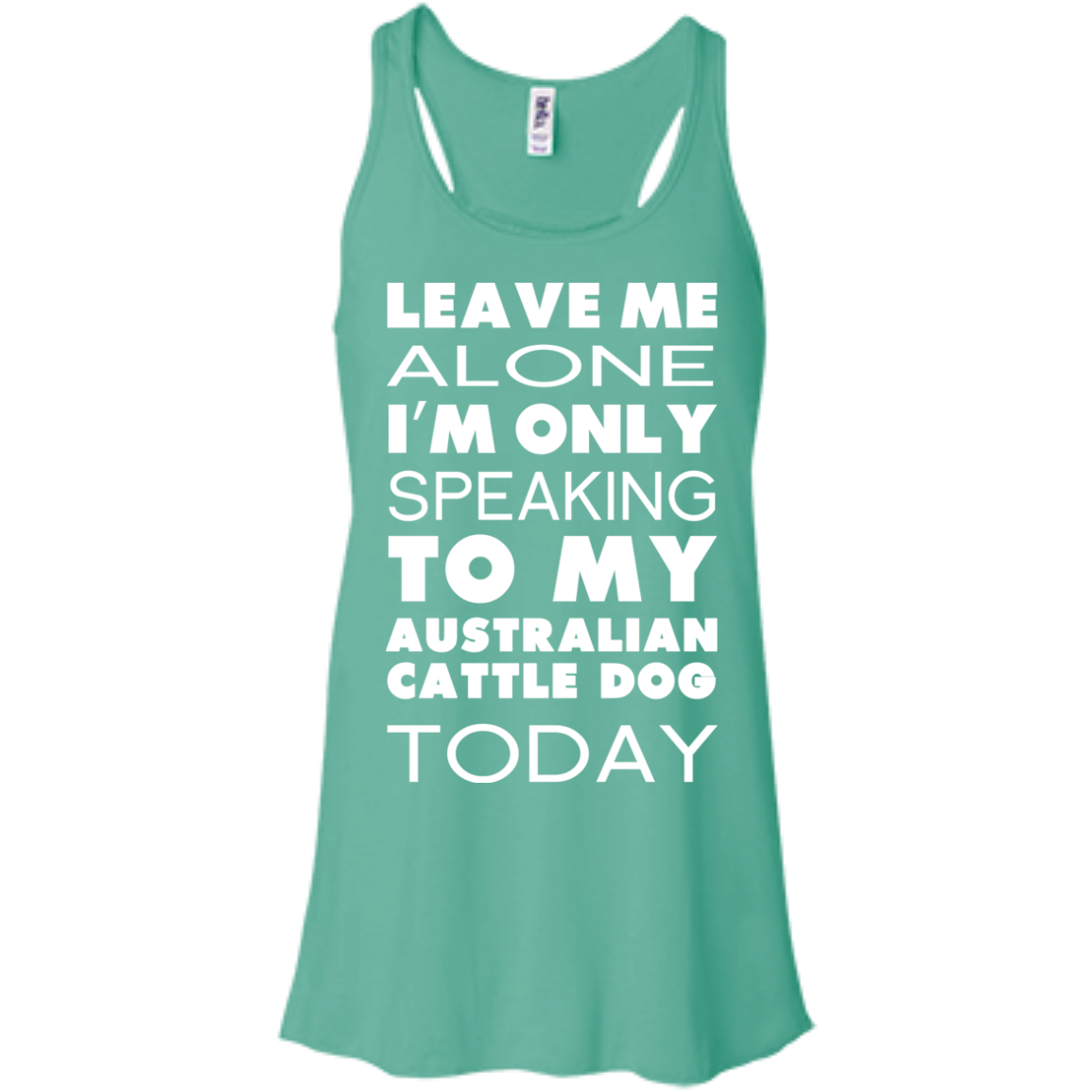 Leave Me Alone Im Only Speaking To My Australian Cattle Dog Today Flowy Racerback Tanks