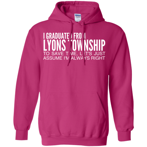 I Graduated From Lyons Township To Save Time Lets Just Assume Im Always Right Hoodies
