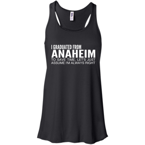 I Graduated From Anaheim To Save Time Lets Just Assume Im Always Right Flowy Racerback Tanks