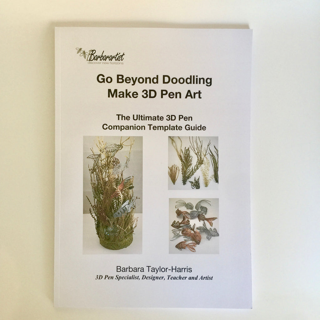 Go Beyond Doodling - Make 3D Pen Art: The Ultimate 3D Pen Creation Guide and Template Companion