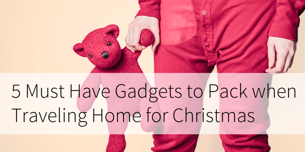 5 Must Have Gadgets to Pack When Traveling Home for Christmas