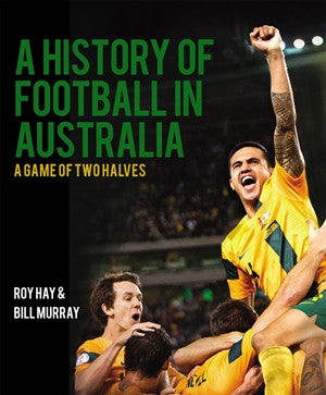 A History of Football in Australia - A Game of Two Halves by Roy Hay & Bill Murray