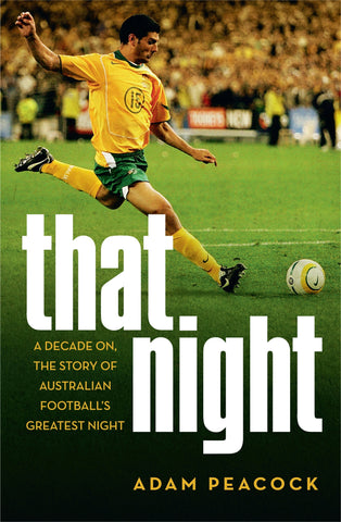 That Night: A Decade On, The Story Of Australian Football's Greatest Night - Adam Peacock