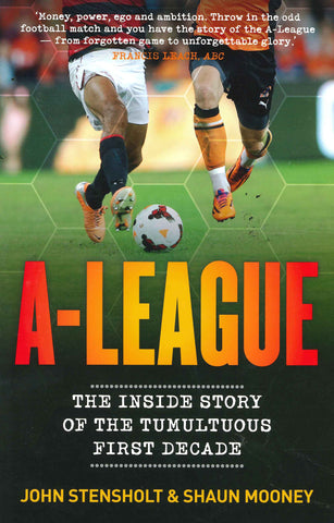 A-League The Inside Story of the Tumultuous First Decade - John Stensholt and Shaun Mooney