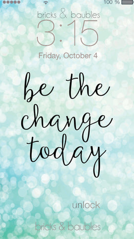 "Be the Change Lock Screen - bricks & baubles turquoise shiny background with black script letters saying ""be the change today"""