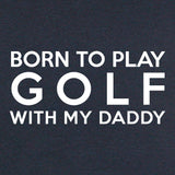 LOL Baby!™ Born To Play Golf With My Daddy Your Choice Bodysuit or T-Shirt