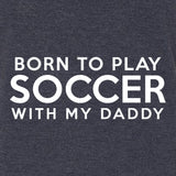 LOL Baby!™ Born To Play Soccer With Daddy - Your Choice Bodysuit or T-Shirt