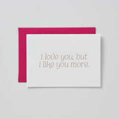 I Love You But I Like You More Card