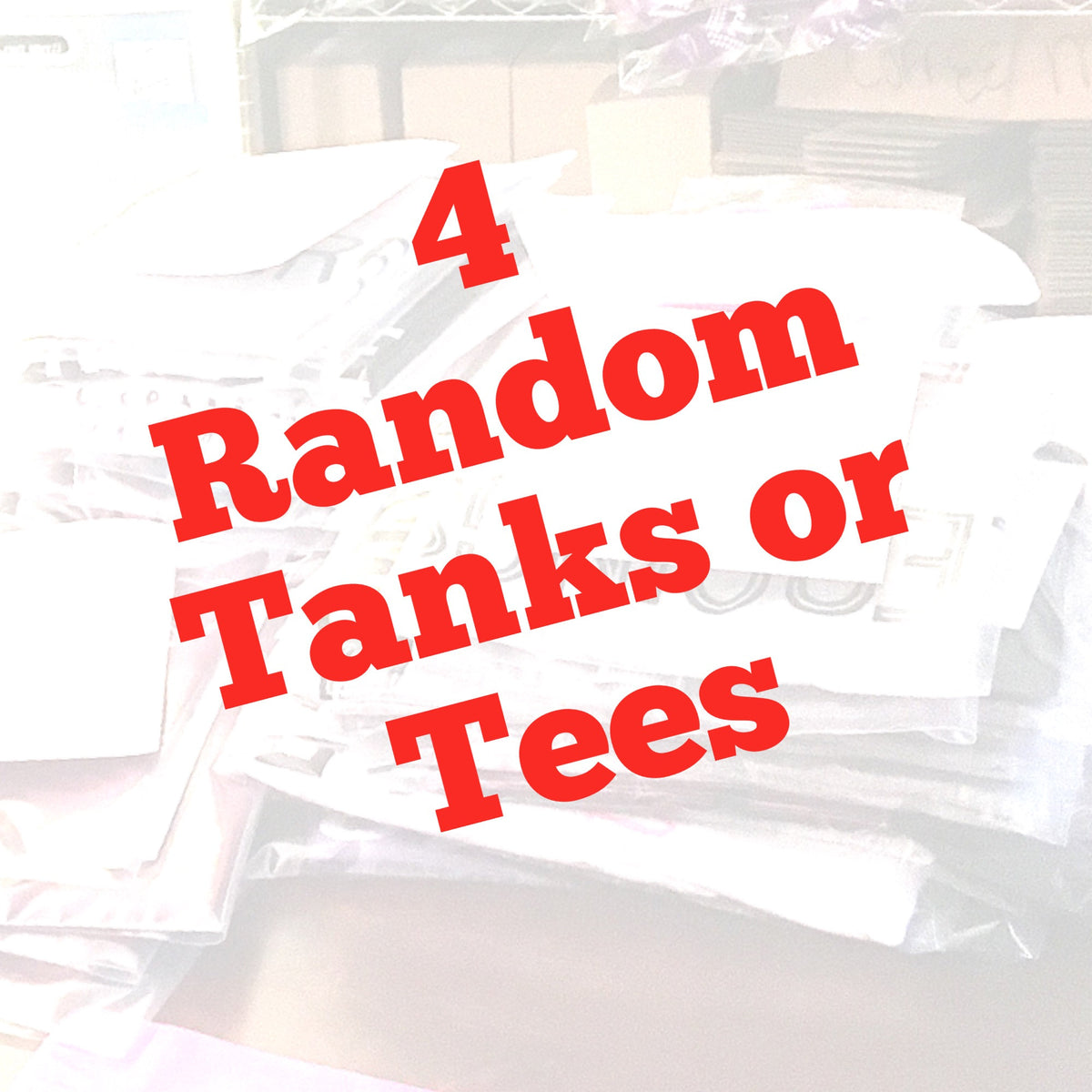 4 Random Tanks or Tees