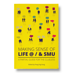 Making Sense of Life @ / & SMU: A Partial Guide for the Clueless edited by Pang Eng Fong