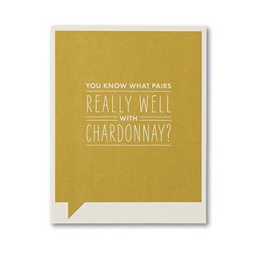 F&F CARD - You know what pairs really well with Chardonnay?