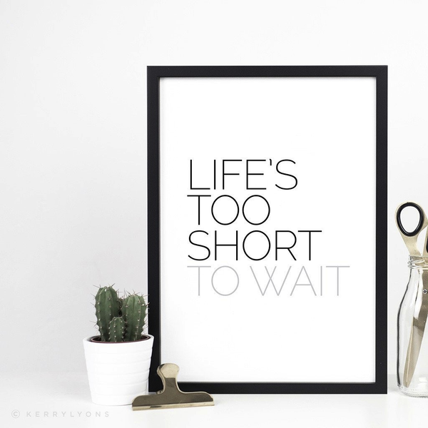 Life's too short to wait