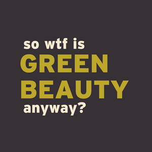 10th year retrospective: WTF is Green Beauty anyway?