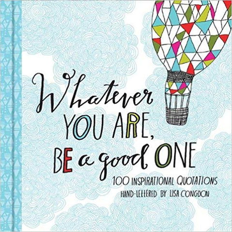 Whatever You Are Be A Good One: 100 Inspirational Quotations by Lisa Congdon