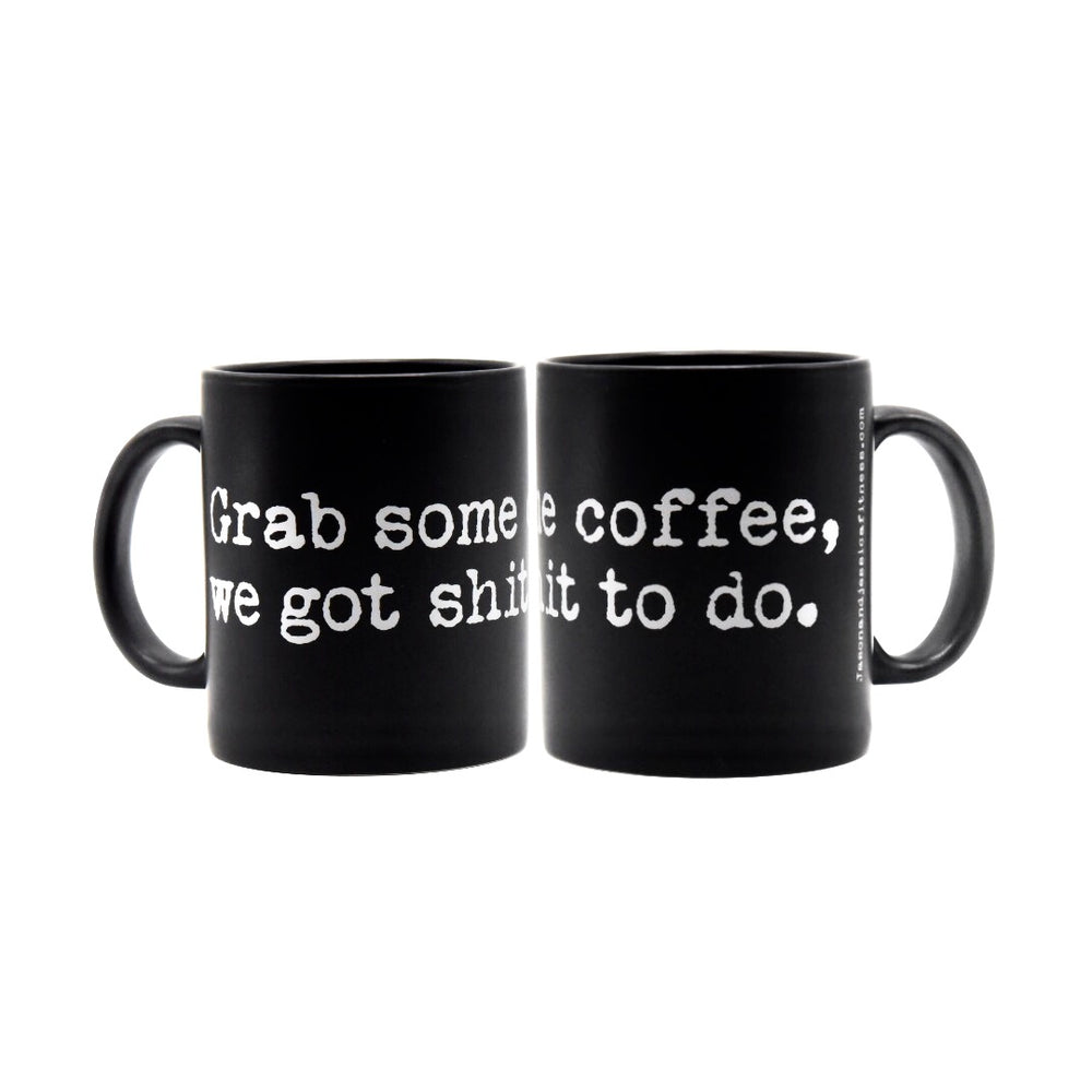 Grab some coffee we got shit to do.  MUG