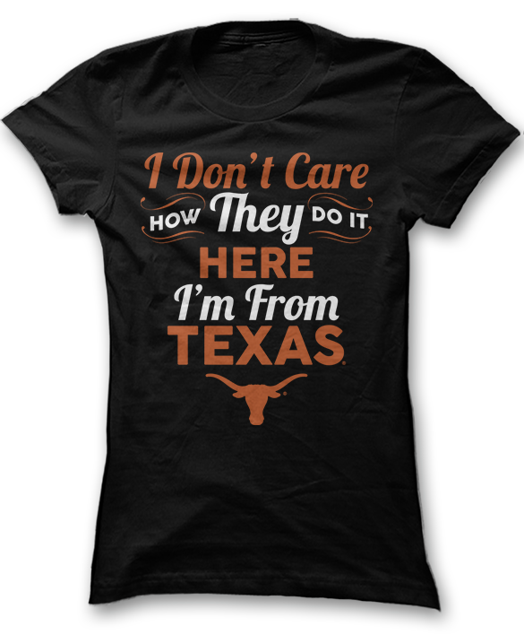 I Don't Care How They Do It Here I'm From - Texas Longhorns