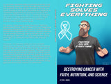 Fighting Solves Everything; Destroying Cancer with Faith, Nutrition, and Science