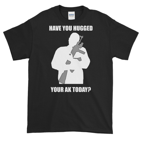 """Have You Hugged Your AK Today?"" T-Shirt"