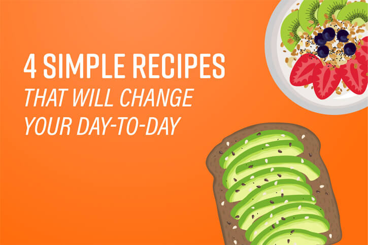 4 Simple Recipes That Will Change Your Day-to-Day
