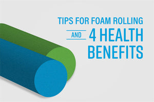 Tips for Foam Rolling and 4 Health Benefits
