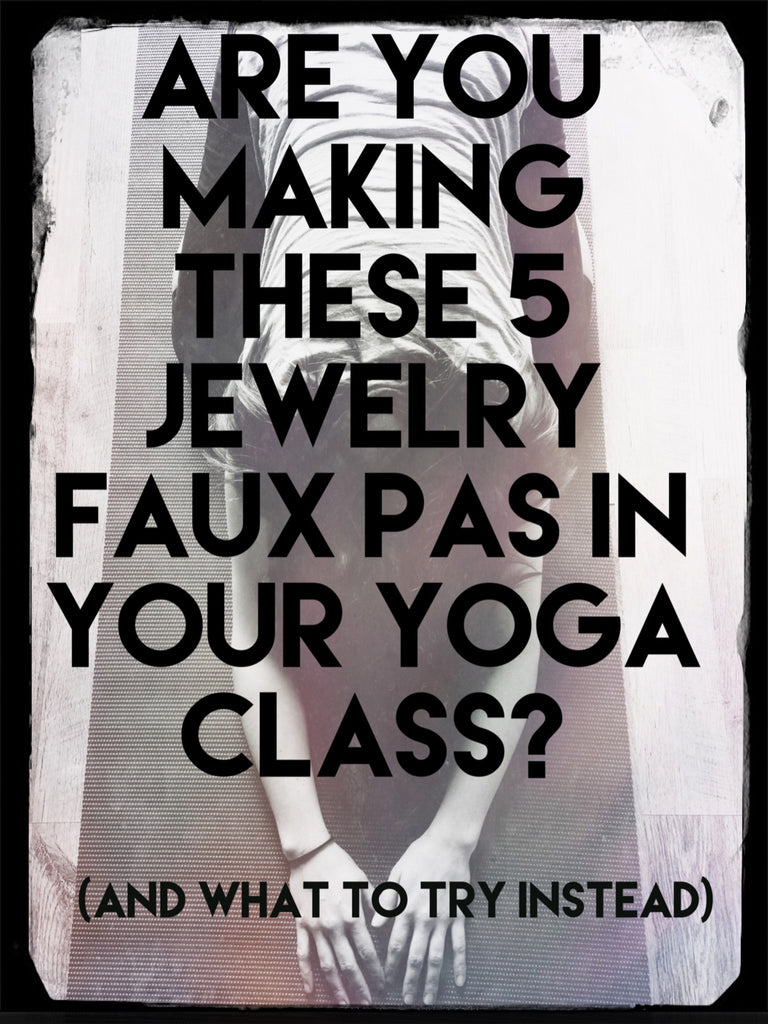 Are You Making These 5 Jewelry Faux Pas in Your Yoga Class?  (And what to try instead)