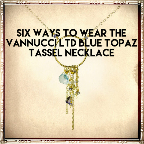 Six Ways to Wear the Vannucci ltd Blue Topaz Tassel Necklace