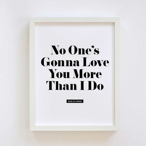 No One's Gonna Love You More Print