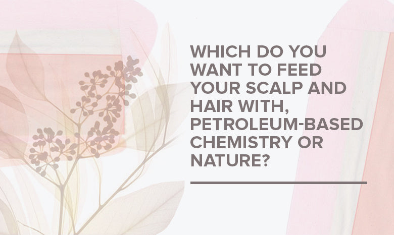 Which do you want to feed your scalp and hair with, petroleum-based chemistry or nature?