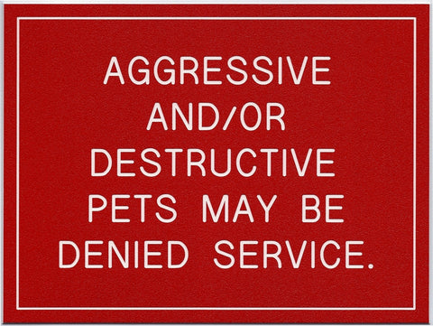 AGGRESSIVE AND/OR DESTRUCTIVE PETS MAY BE DENIED SERVICE