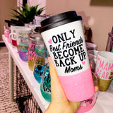 Only Best Friends become Back Up Moms - Coffee Travel Mug