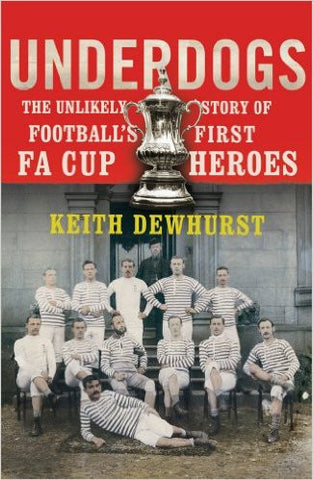 Underdogs: The Unlikely Story of Football's First FA Cup Heroes (Darwen)
