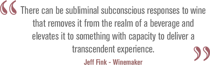 There can be subliminal subconscious responses to wine that removes it from the realm of a beverage and elevates it to something with capacity to deliver a transcendent experience. Jeff Fink - Winemaker