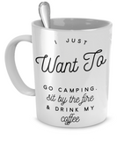I Just Want To Go Camping, Sit By The Fire & Drink My Coffee