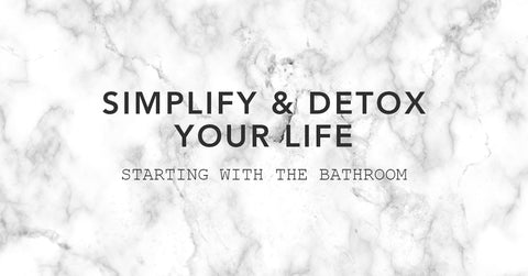 Simplify & Detox Your Life starting with the bathroom