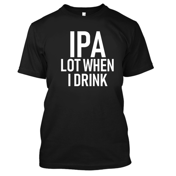 IPA Lot When I Drink Funny Beer Drinking Tshirt-Black-S-Daily Steals