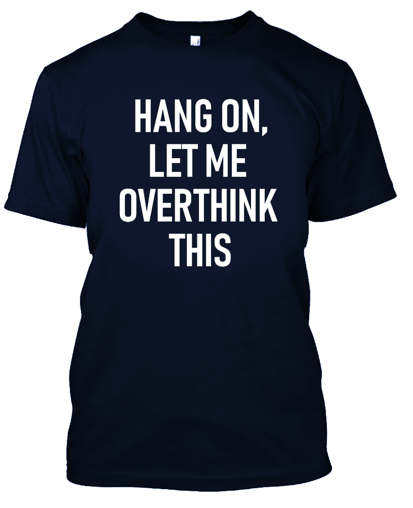 Hang On, Let Me Overthink This Funny T-Shirt-Navy Blue-S-Daily Steals