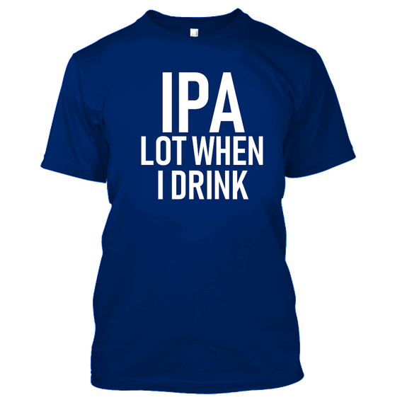 IPA Lot When I Drink Funny Beer Drinking Tshirt-Royal Blue-S-Daily Steals