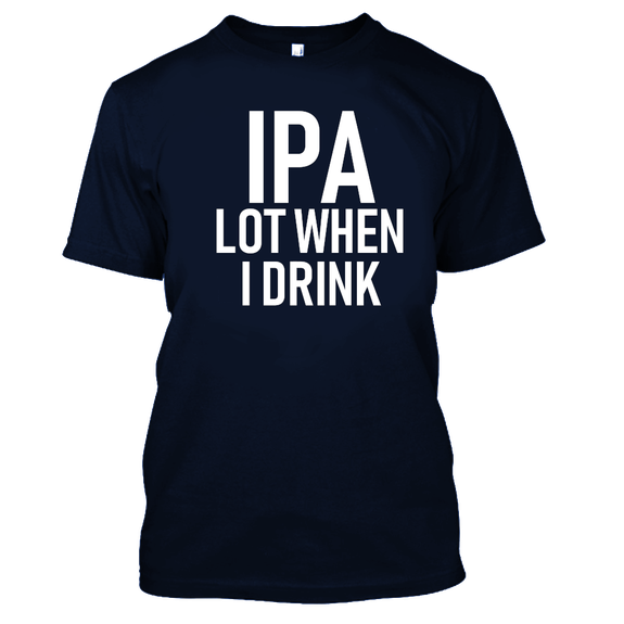 IPA Lot When I Drink Funny Beer Drinking Tshirt-Navy Blue-S-Daily Steals