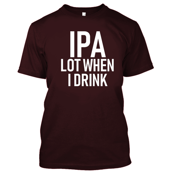 IPA Lot When I Drink Funny Beer Drinking Tshirt-Maroon-S-Daily Steals