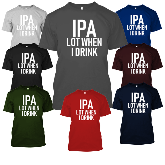 IPA Lot When I Drink Funny Beer Drinking Tshirt-Daily Steals