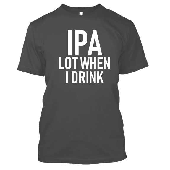 IPA Lot When I Drink Funny Beer Drinking Tshirt-Charcoal-S-Daily Steals