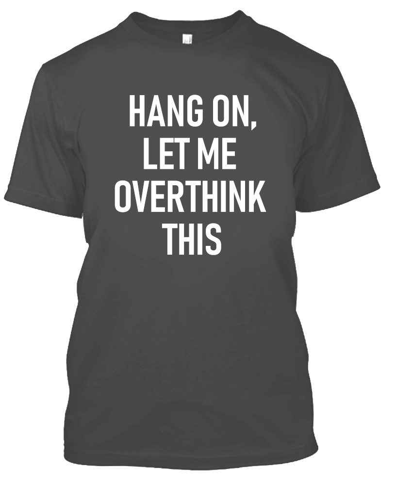 Hang On, Let Me Overthink This Funny T-Shirt-Charcoal-S-Daily Steals