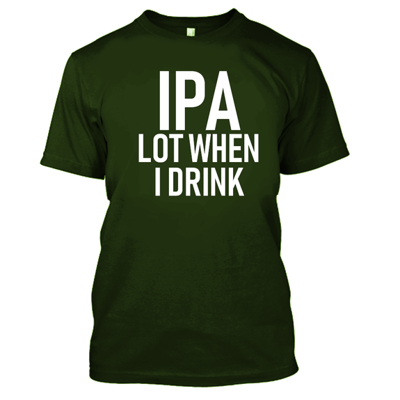 IPA Lot When I Drink Funny Beer Drinking Tshirt-Military Green-S-Daily Steals
