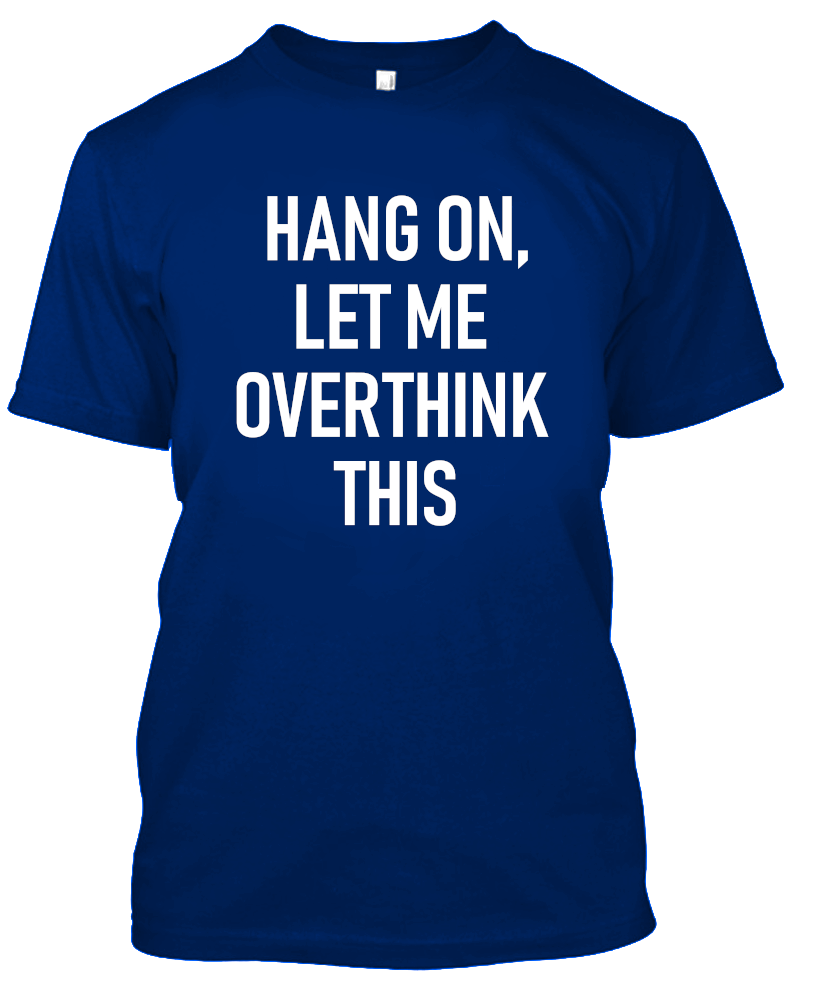 Hang On, Let Me Overthink This Funny T-Shirt-Royal Blue-S-Daily Steals