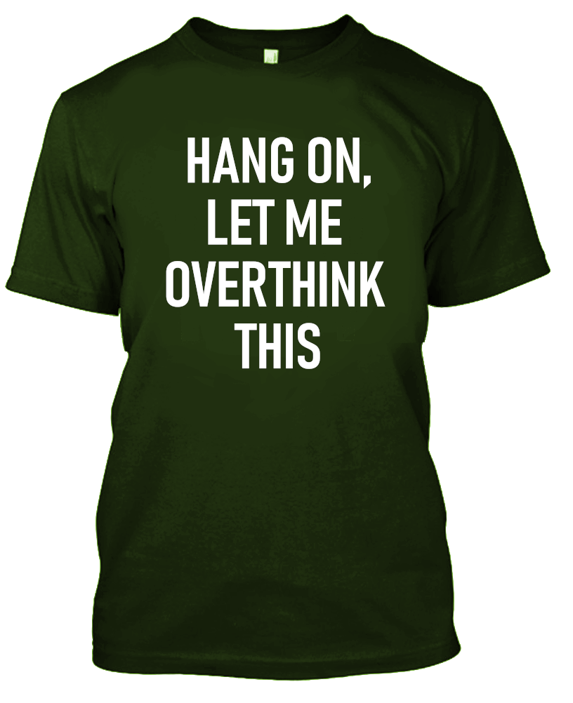 Hang On, Let Me Overthink This Funny T-Shirt-Military Green-S-Daily Steals